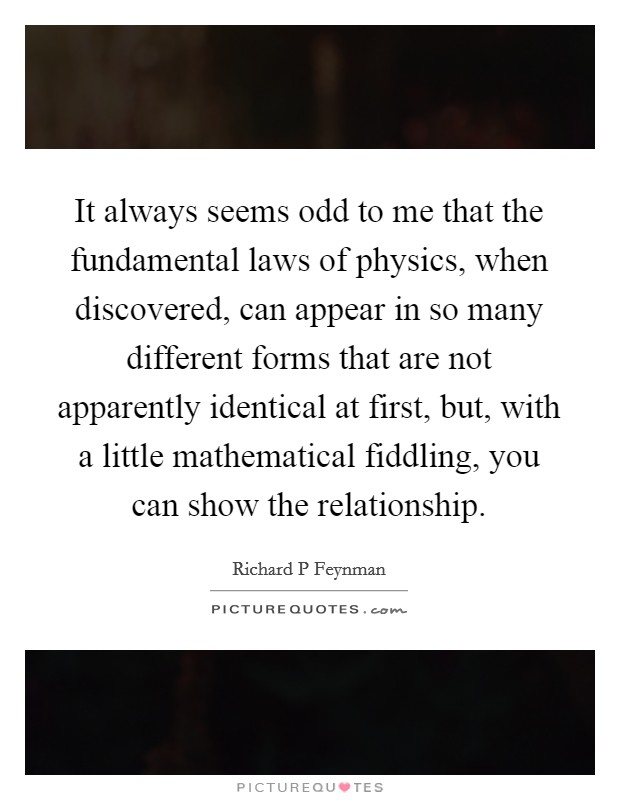 It always seems odd to me that the fundamental laws of physics, when discovered, can appear in so many different forms that are not apparently identical at first, but, with a little mathematical fiddling, you can show the relationship Picture Quote #1