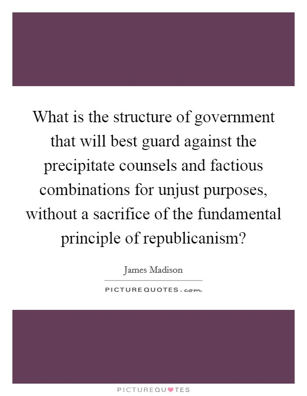 What is the structure of government that will best guard against the precipitate counsels and factious combinations for unjust purposes, without a sacrifice of the fundamental principle of republicanism? Picture Quote #1