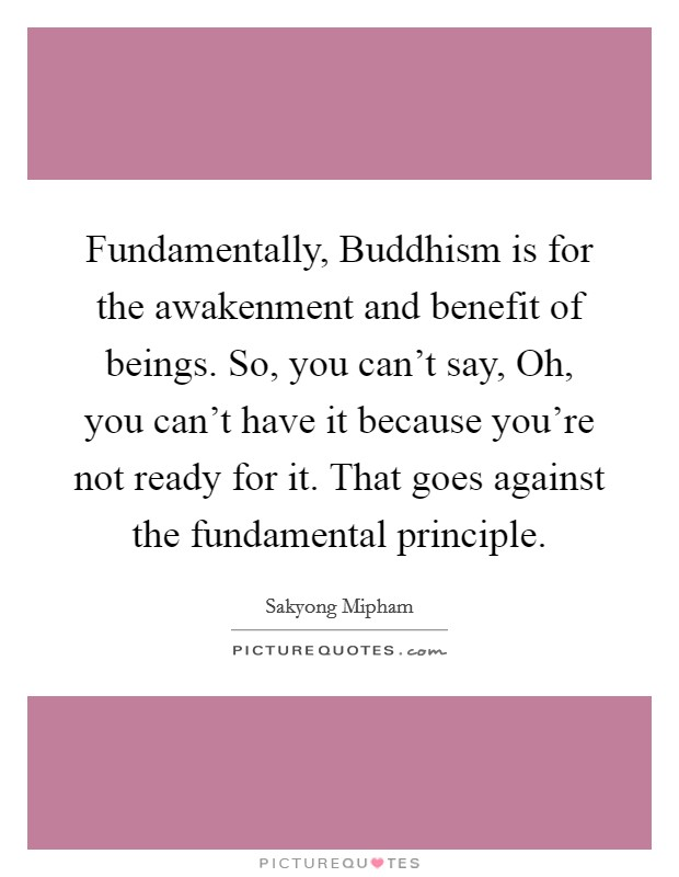 Fundamentally, Buddhism is for the awakenment and benefit of beings. So, you can't say, Oh, you can't have it because you're not ready for it. That goes against the fundamental principle Picture Quote #1