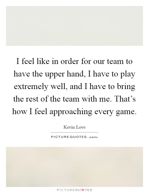 I feel like in order for our team to have the upper hand, I have to play extremely well, and I have to bring the rest of the team with me. That's how I feel approaching every game. Picture Quote #1