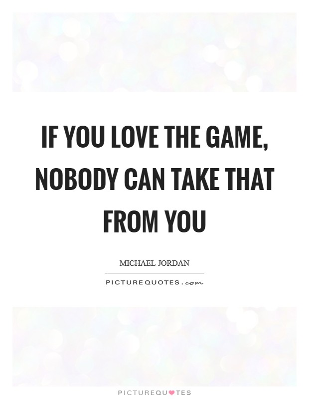 If you love the game, nobody can take that from you Picture Quote #1