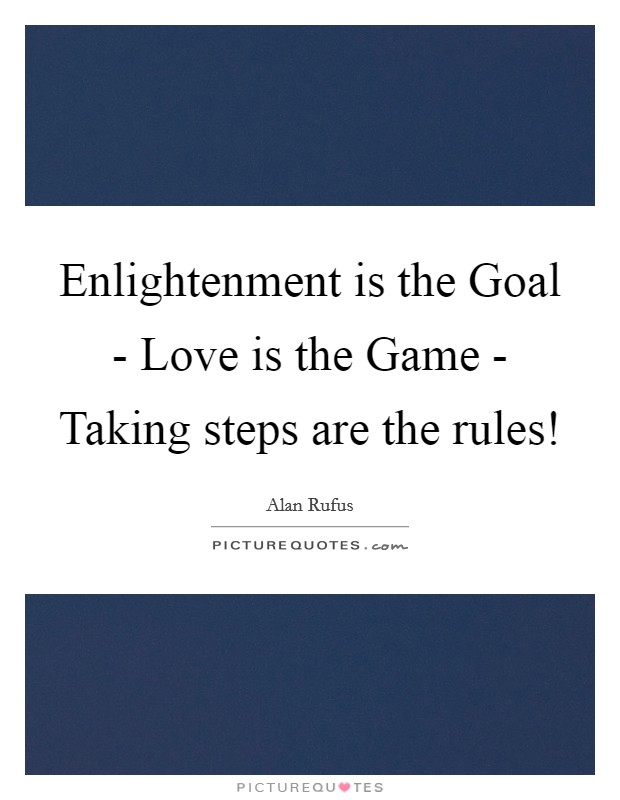 Enlightenment is the Goal - Love is the Game - Taking steps are the rules! Picture Quote #1