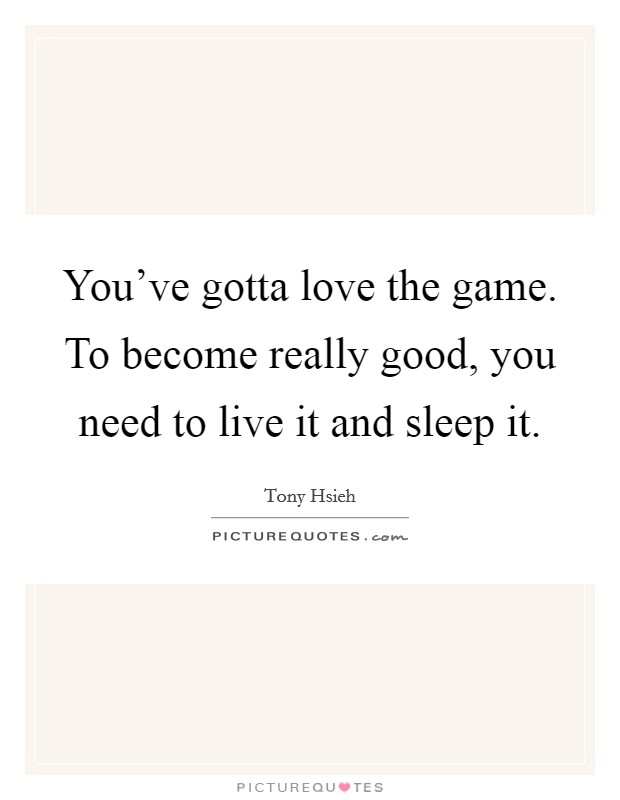 You've gotta love the game. To become really good, you need to live it and sleep it Picture Quote #1