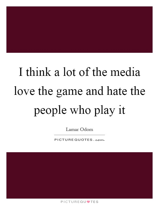 I think a lot of the media love the game and hate the people who play it Picture Quote #1