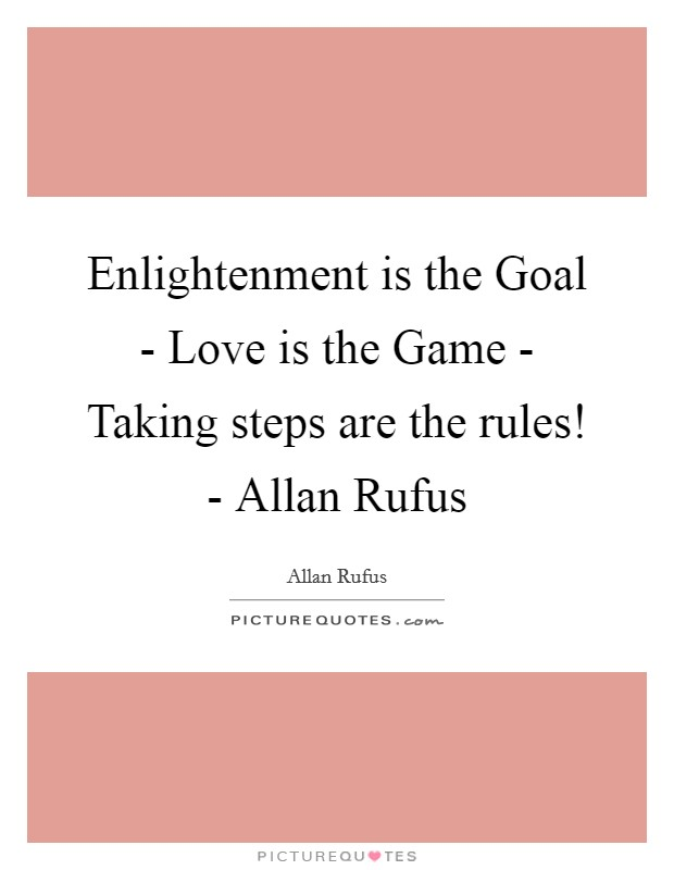 Enlightenment is the Goal - Love is the Game - Taking steps are the rules! - Allan Rufus Picture Quote #1