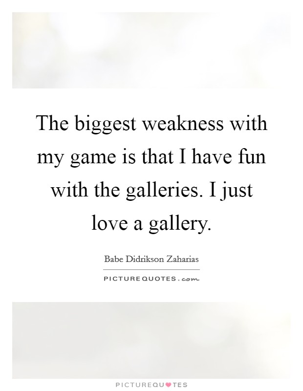 The biggest weakness with my game is that I have fun with the galleries. I just love a gallery Picture Quote #1