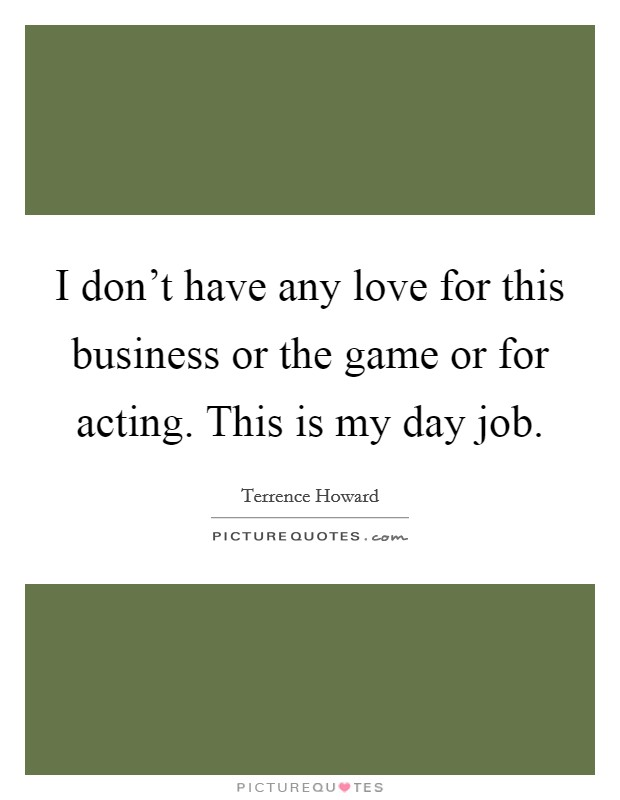 I don't have any love for this business or the game or for acting. This is my day job Picture Quote #1