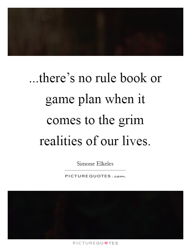 ...there's no rule book or game plan when it comes to the grim realities of our lives Picture Quote #1