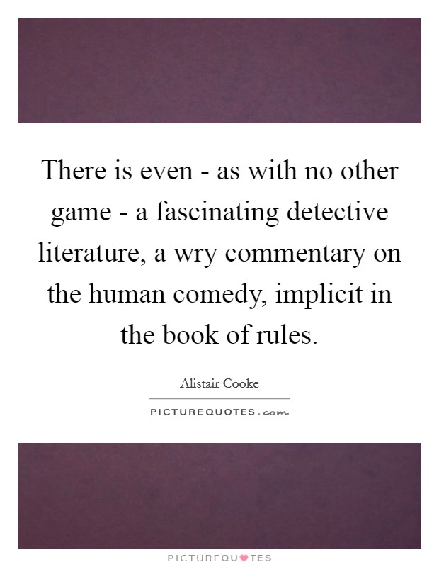 There is even - as with no other game - a fascinating detective literature, a wry commentary on the human comedy, implicit in the book of rules Picture Quote #1
