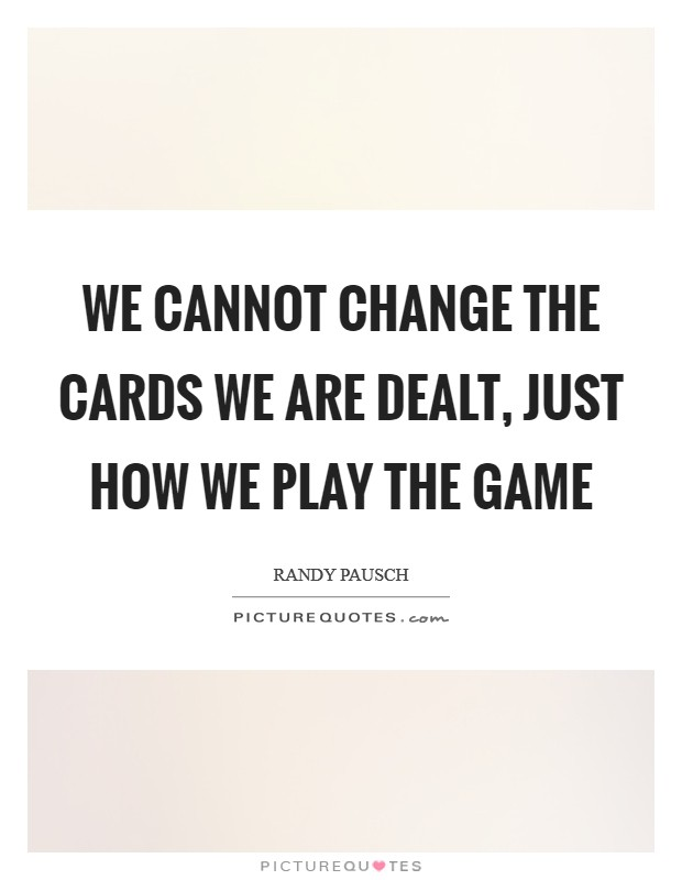 We cannot change the cards we are dealt, just how we play the game Picture Quote #1