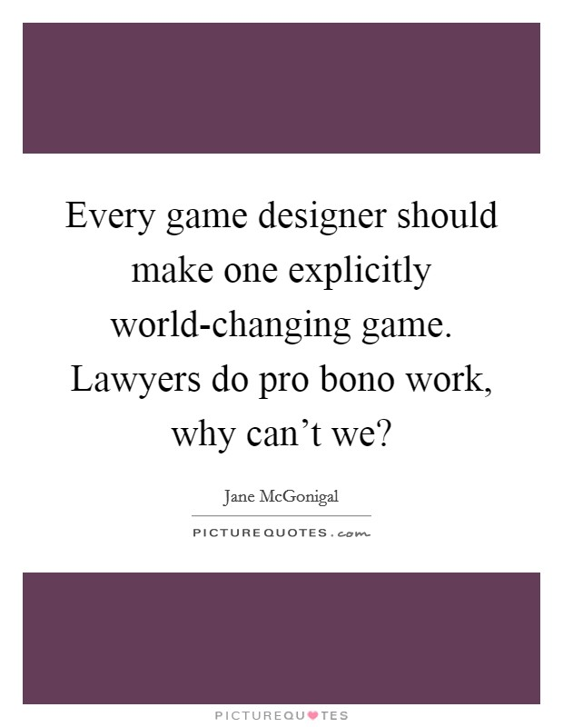Every game designer should make one explicitly world-changing game. Lawyers do pro bono work, why can't we? Picture Quote #1