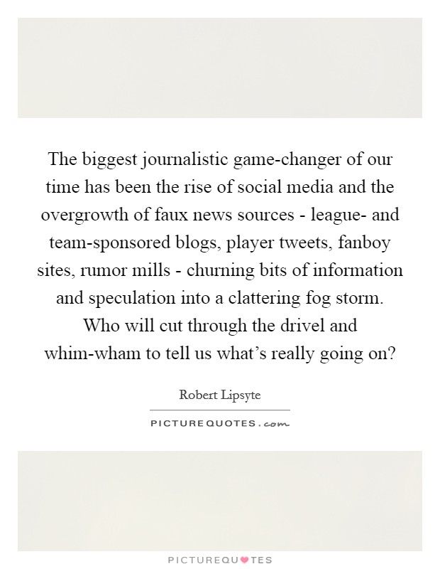 The biggest journalistic game-changer of our time has been the rise of social media and the overgrowth of faux news sources - league- and team-sponsored blogs, player tweets, fanboy sites, rumor mills - churning bits of information and speculation into a clattering fog storm. Who will cut through the drivel and whim-wham to tell us what's really going on? Picture Quote #1