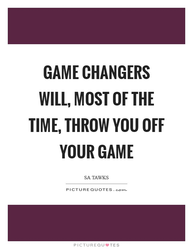Game changers will, most of the time, throw you off your game Picture Quote #1
