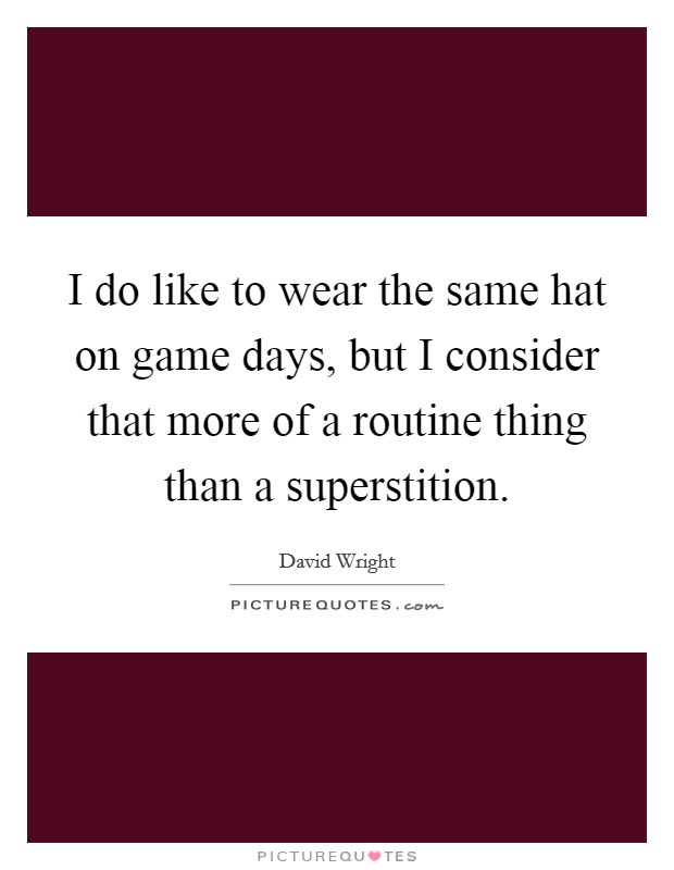 I do like to wear the same hat on game days, but I consider that more of a routine thing than a superstition Picture Quote #1