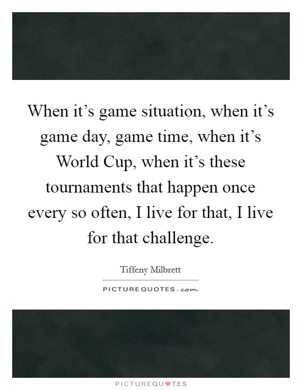 When it's game situation, when it's game day, game time, when it's World Cup, when it's these tournaments that happen once every so often, I live for that, I live for that challenge Picture Quote #1