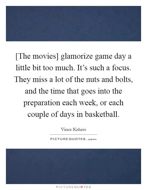 [The movies] glamorize game day a little bit too much. It's such a focus. They miss a lot of the nuts and bolts, and the time that goes into the preparation each week, or each couple of days in basketball Picture Quote #1