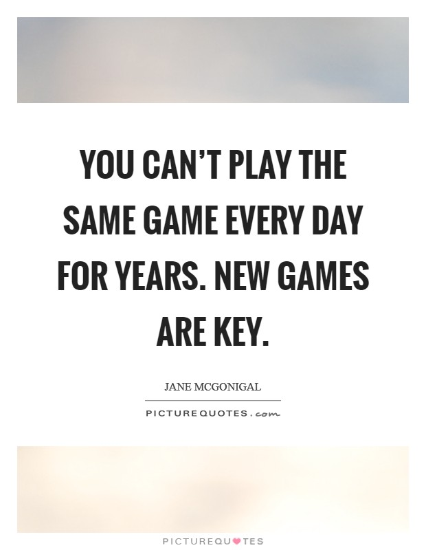 You can't play the same game every day for years. New games are key. Picture Quote #1