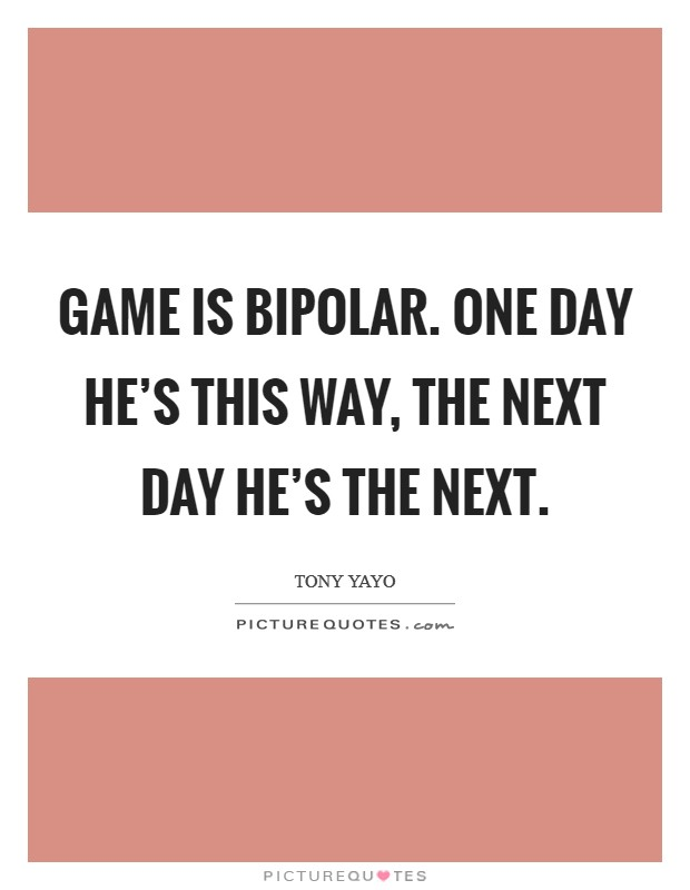 Game is bipolar. One day he's this way, the next day he's the next Picture Quote #1