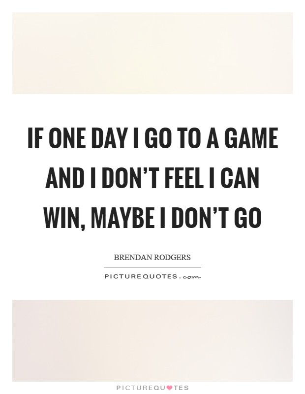 If one day I go to a game and I don't feel I can win, maybe I don't go Picture Quote #1