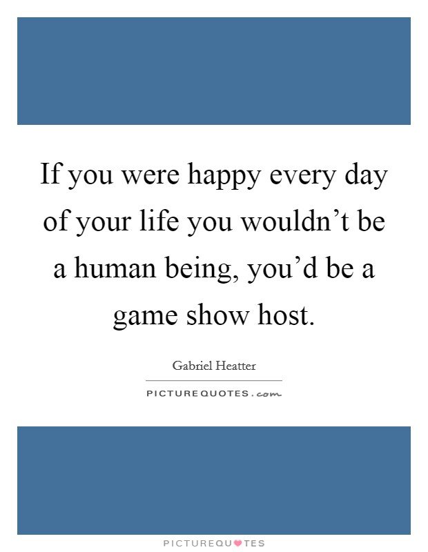 If you were happy every day of your life you wouldn't be a human being, you'd be a game show host Picture Quote #1