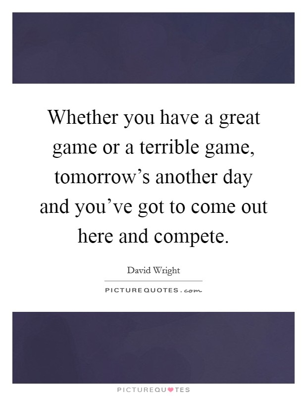 Whether you have a great game or a terrible game, tomorrow's another day and you've got to come out here and compete Picture Quote #1