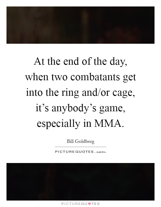 At the end of the day, when two combatants get into the ring and/or cage, it's anybody's game, especially in MMA Picture Quote #1