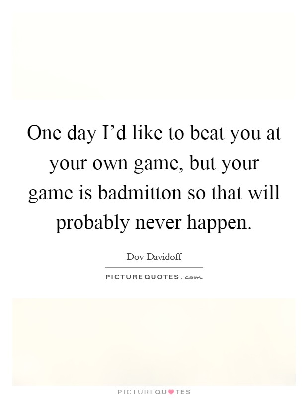 One day I'd like to beat you at your own game, but your game is badmitton so that will probably never happen Picture Quote #1