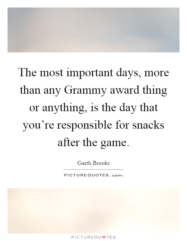 The most important days, more than any Grammy award thing or anything, is the day that you're responsible for snacks after the game Picture Quote #1