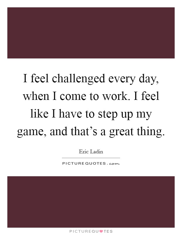 I feel challenged every day, when I come to work. I feel like I have to step up my game, and that's a great thing Picture Quote #1