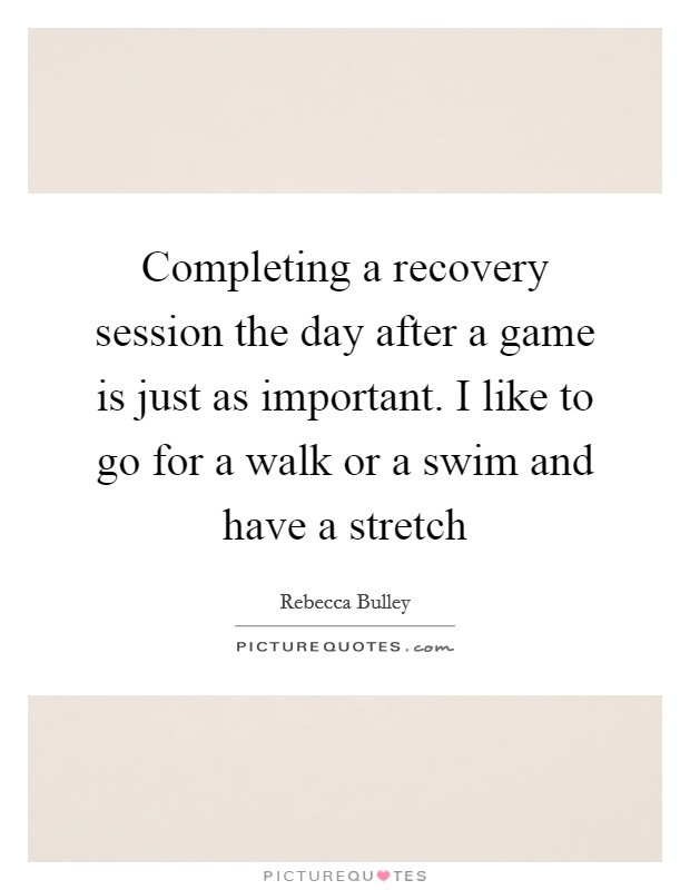 Completing a recovery session the day after a game is just as important. I like to go for a walk or a swim and have a stretch Picture Quote #1