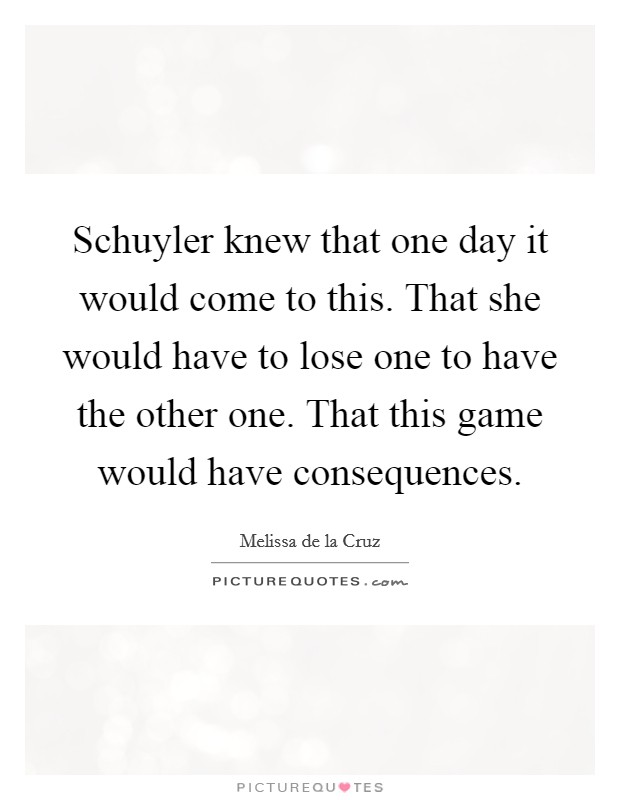 Schuyler knew that one day it would come to this. That she would have to lose one to have the other one. That this game would have consequences Picture Quote #1