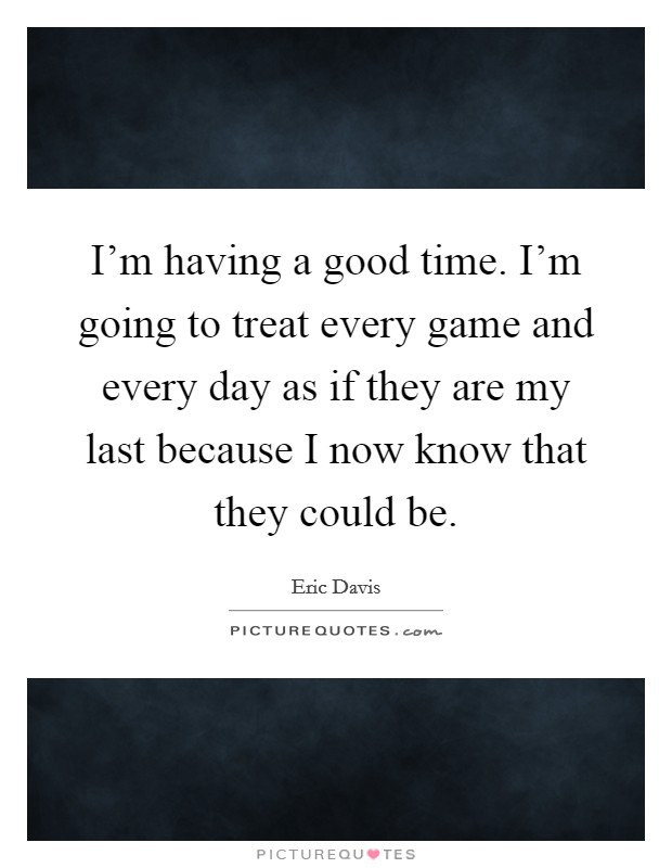 I'm having a good time. I'm going to treat every game and every day as if they are my last because I now know that they could be Picture Quote #1