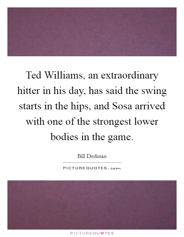 Ted Williams, an extraordinary hitter in his day, has said the swing starts in the hips, and Sosa arrived with one of the strongest lower bodies in the game Picture Quote #1
