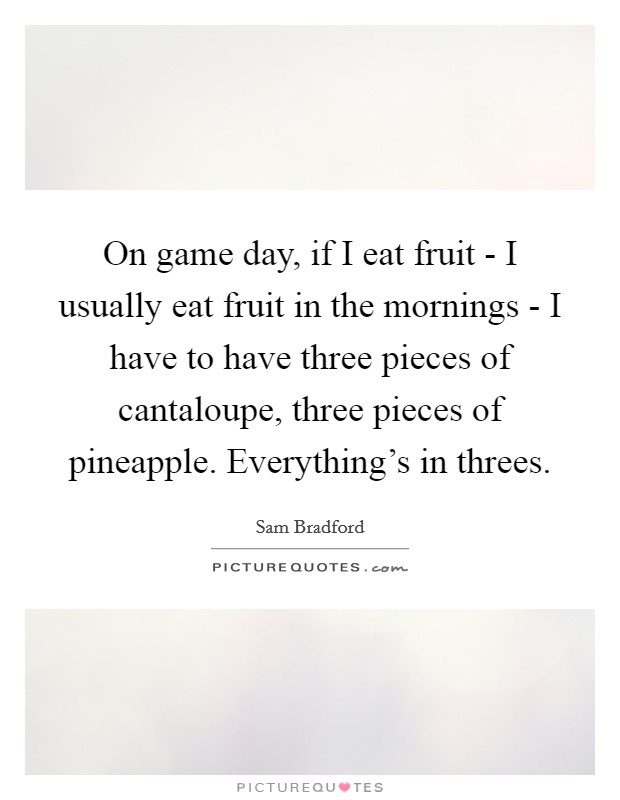 On game day, if I eat fruit - I usually eat fruit in the mornings - I have to have three pieces of cantaloupe, three pieces of pineapple. Everything's in threes Picture Quote #1
