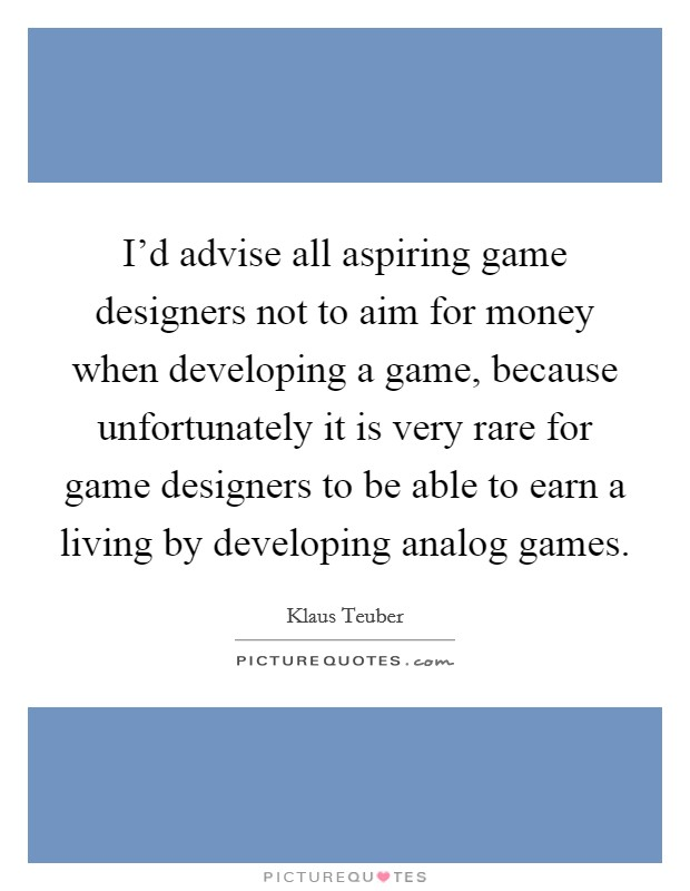 I'd advise all aspiring game designers not to aim for money when developing a game, because unfortunately it is very rare for game designers to be able to earn a living by developing analog games Picture Quote #1