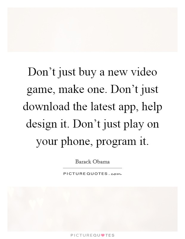 Don't just buy a new video game, make one. Don't just download the latest app, help design it. Don't just play on your phone, program it Picture Quote #1