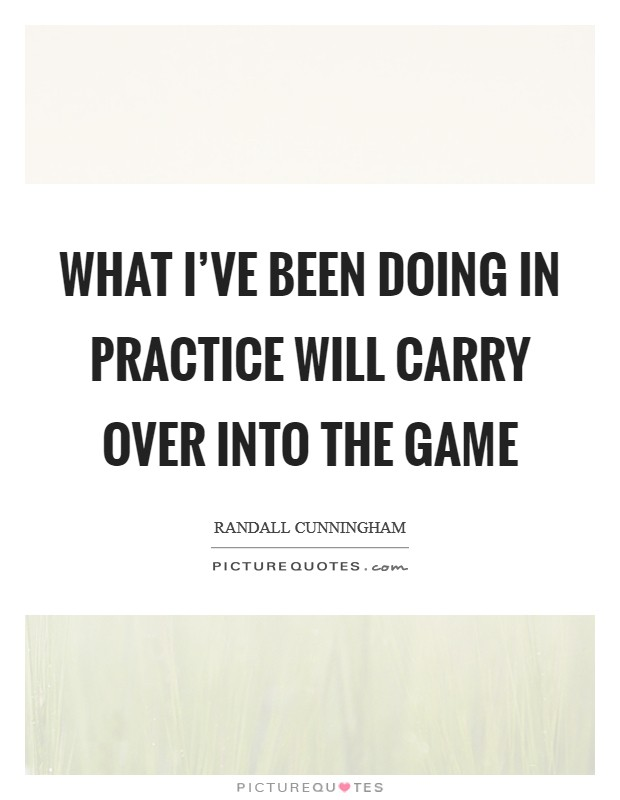 What Ive Been Doing In Practice Will Carry Over Into The Game Picture Quote