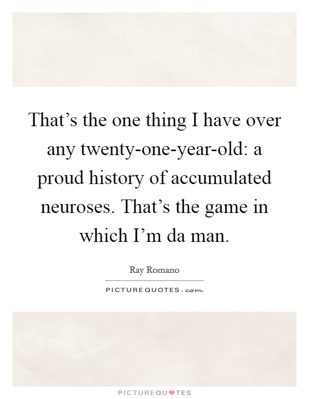 That's the one thing I have over any twenty-one-year-old: a proud history of accumulated neuroses. That's the game in which I'm da man Picture Quote #1