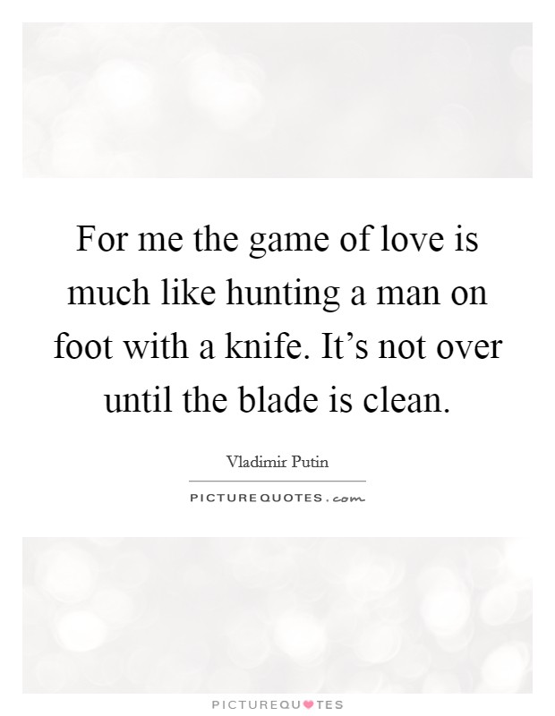 For me the game of love is much like hunting a man on foot ...