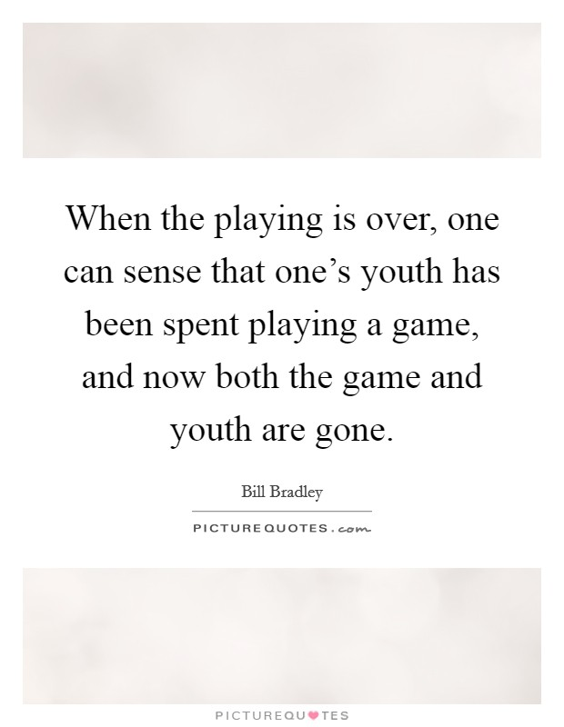 When the playing is over, one can sense that one's youth has been spent playing a game, and now both the game and youth are gone Picture Quote #1