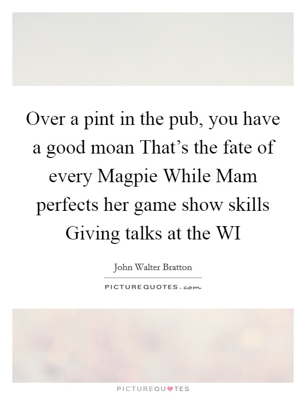 Over a pint in the pub, you have a good moan That's the fate of every Magpie While Mam perfects her game show skills Giving talks at the WI Picture Quote #1