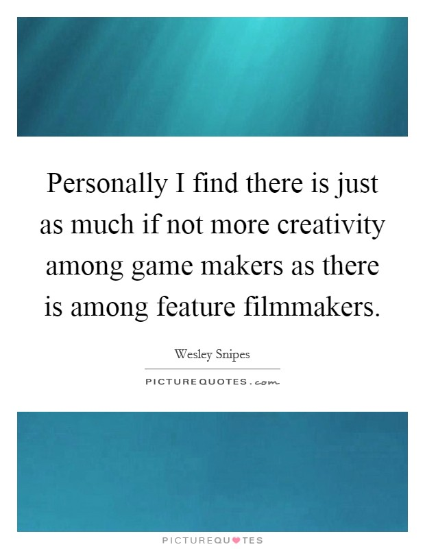 Personally I find there is just as much if not more creativity among game makers as there is among feature filmmakers Picture Quote #1