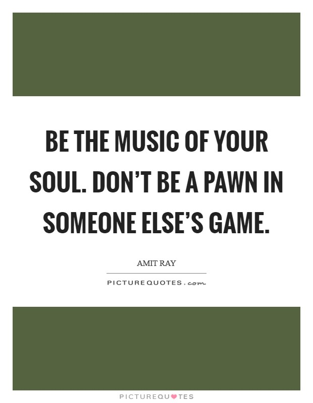 Be the music of your soul. Don't be a pawn in someone else's game Picture Quote #1