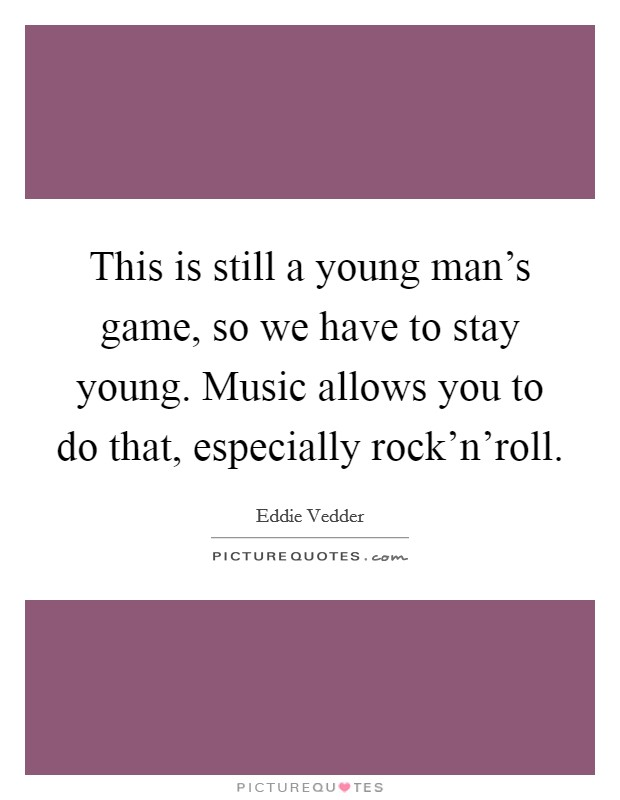 This is still a young man's game, so we have to stay young. Music allows you to do that, especially rock'n'roll Picture Quote #1