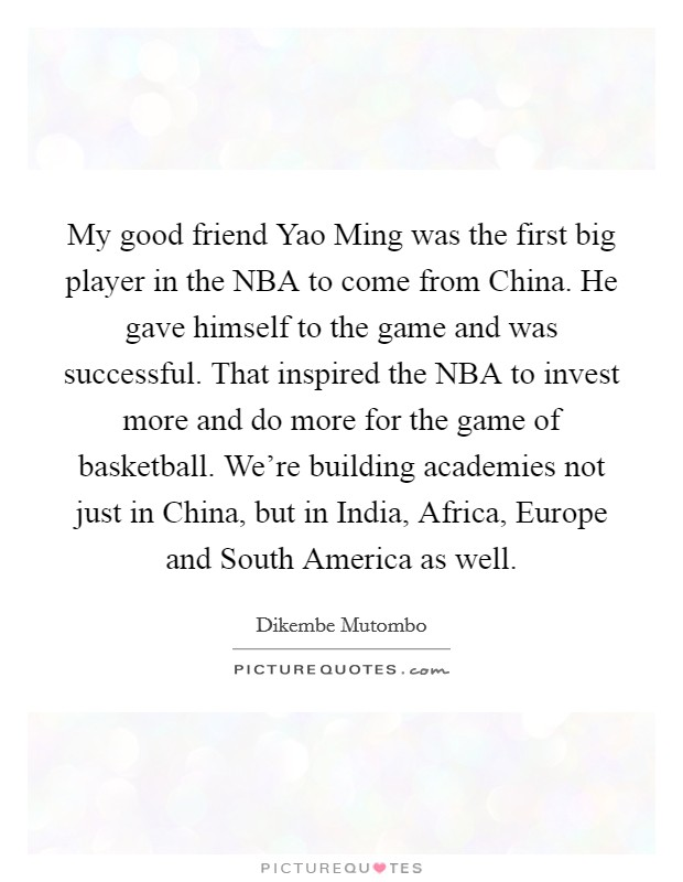 My good friend Yao Ming was the first big player in the NBA to come from China. He gave himself to the game and was successful. That inspired the NBA to invest more and do more for the game of basketball. We're building academies not just in China, but in India, Africa, Europe and South America as well Picture Quote #1