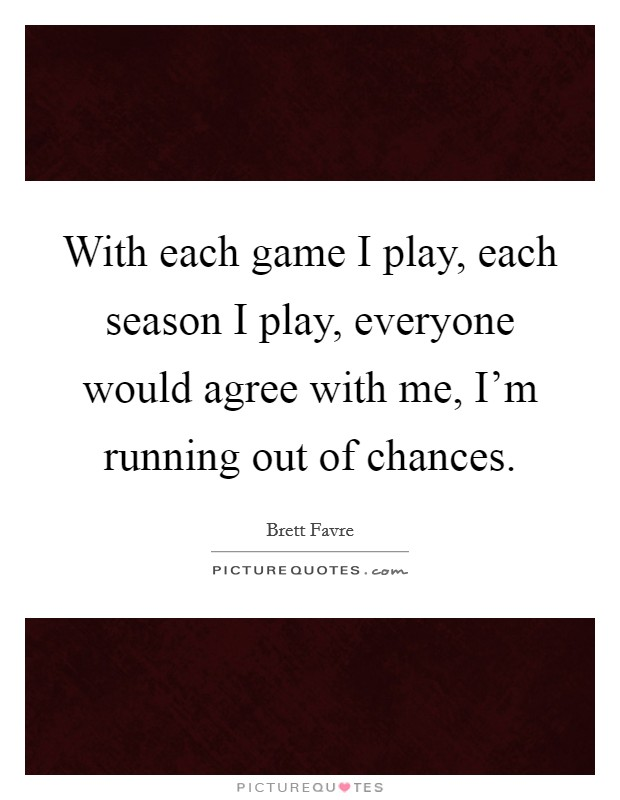 With each game I play, each season I play, everyone would agree with me, I'm running out of chances Picture Quote #1