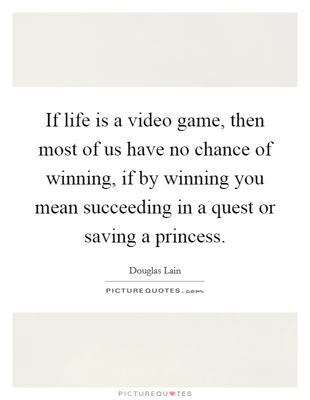 If life is a video game, then most of us have no chance of winning, if by winning you mean succeeding in a quest or saving a princess Picture Quote #1