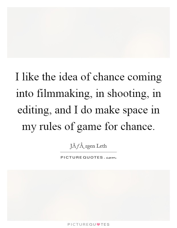 I like the idea of chance coming into filmmaking, in shooting, in editing, and I do make space in my rules of game for chance Picture Quote #1