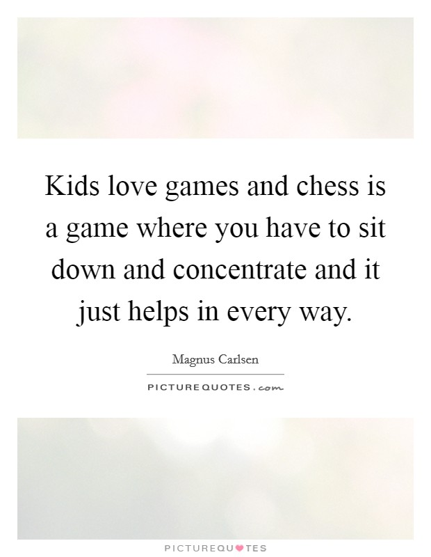 Kids love games and chess is a game where you have to sit down and concentrate and it just helps in every way Picture Quote #1