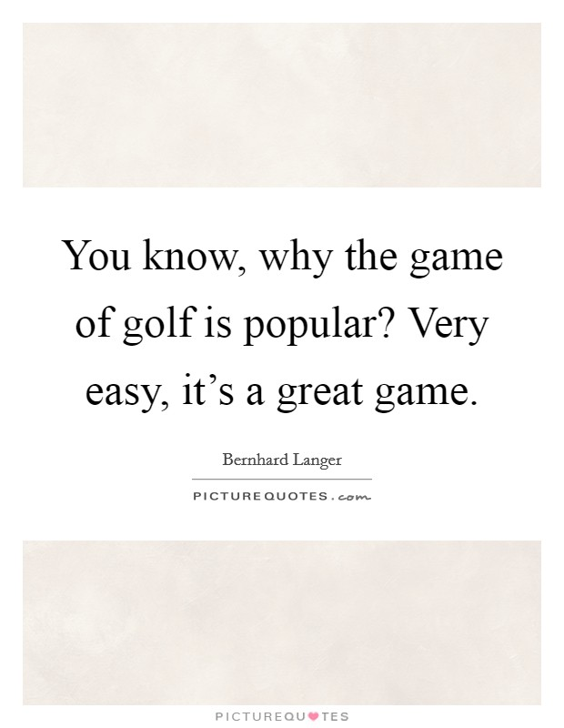 You know, why the game of golf is popular? Very easy, it's a great game Picture Quote #1